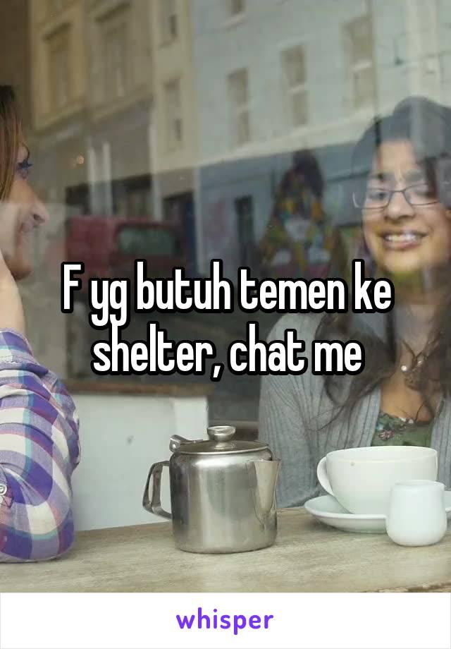 F yg butuh temen ke shelter, chat me