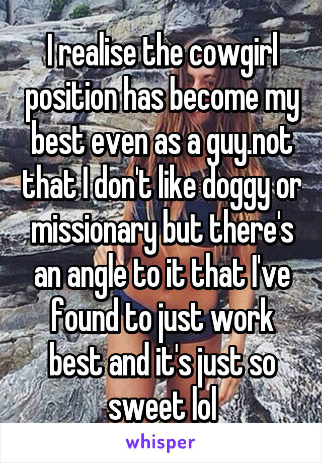 I realise the cowgirl position has become my best even as a guy.not that I don't like doggy or missionary but there's an angle to it that I've found to just work best and it's just so sweet lol