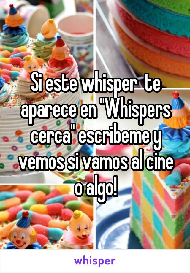 """Si este whisper  te aparece en """"Whispers cerca"""" escribeme y vemos si vamos al cine o algo!"""