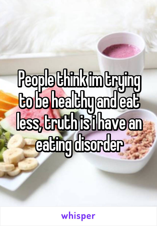 People think im trying to be healthy and eat less, truth is i have an eating disorder