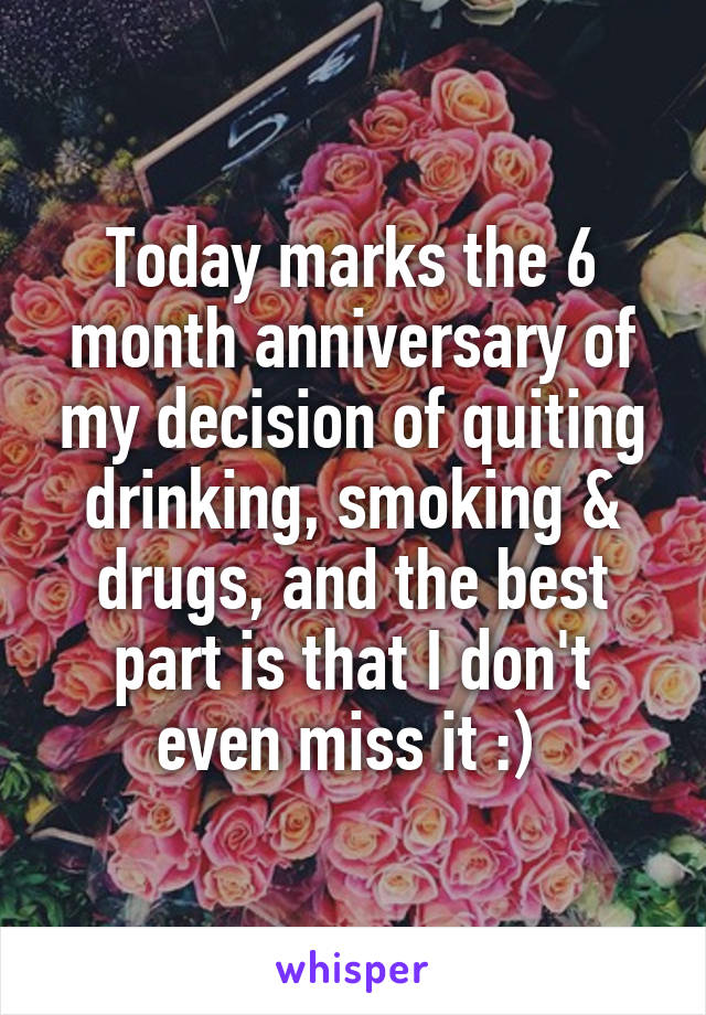 Today marks the 6 month anniversary of my decision of quiting drinking, smoking & drugs, and the best part is that I don't even miss it :)