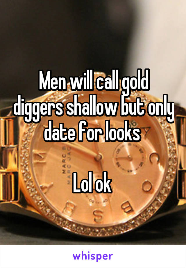 Men will call gold diggers shallow but only date for looks   Lol ok