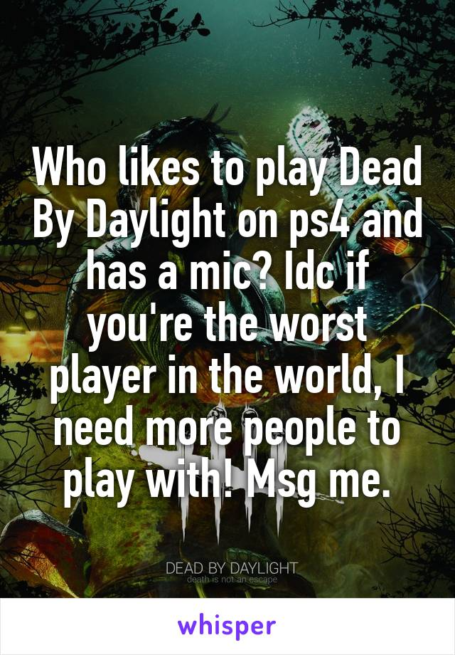 Who likes to play Dead By Daylight on ps4 and has a mic? Idc if you're the worst player in the world, I need more people to play with! Msg me.