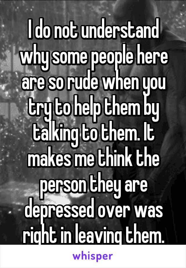 I do not understand why some people here are so rude when you try to help them by talking to them. It makes me think the person they are depressed over was right in leaving them.