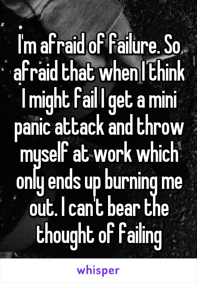 I'm afraid of failure. So afraid that when I think I might fail I get a mini panic attack and throw myself at work which only ends up burning me out. I can't bear the thought of failing