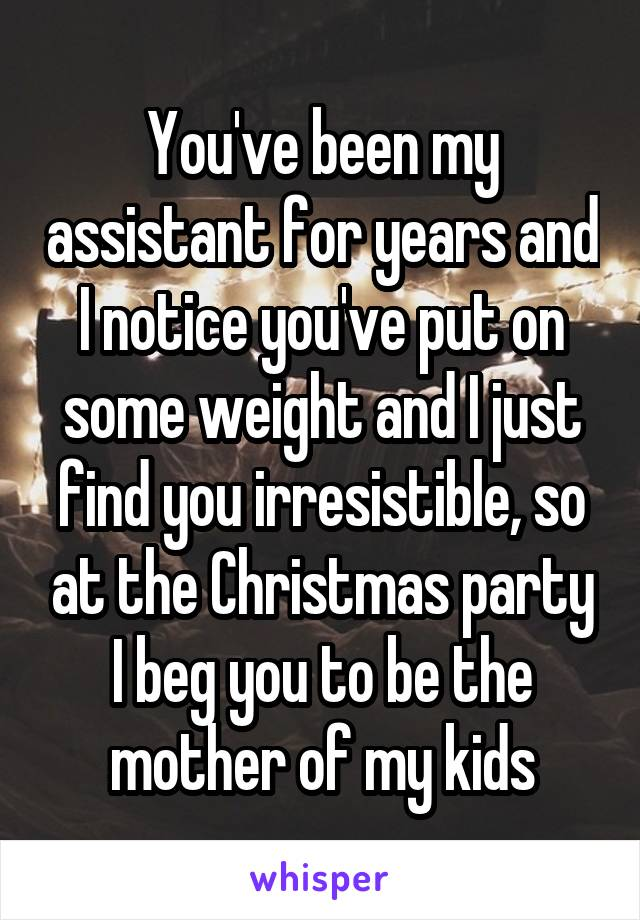 You've been my assistant for years and I notice you've put on some weight and I just find you irresistible, so at the Christmas party I beg you to be the mother of my kids