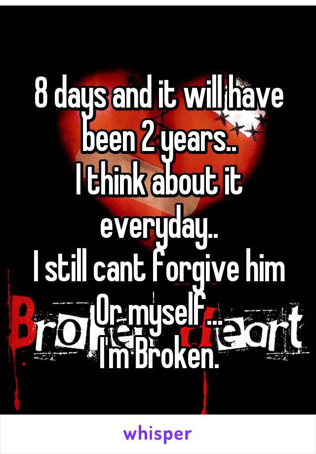 8 days and it will have been 2 years.. I think about it everyday.. I still cant forgive him Or myself... I'm Broken.