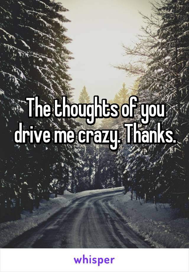 The thoughts of you drive me crazy. Thanks.