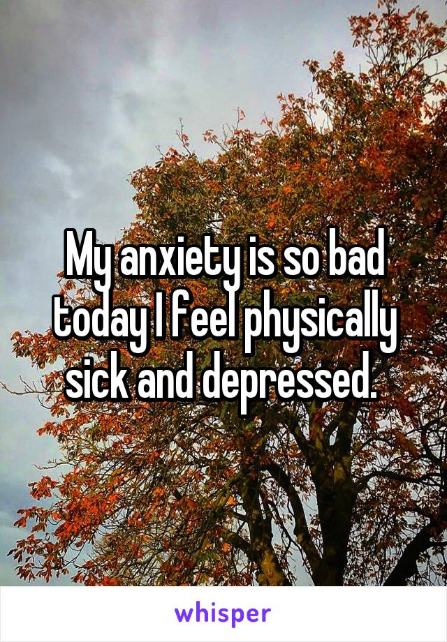 My anxiety is so bad today I feel physically sick and depressed.