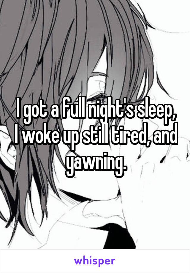 I got a full night's sleep, I woke up still tired, and yawning.