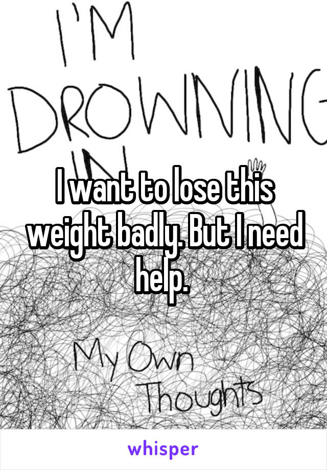 I want to lose this weight badly. But I need help.