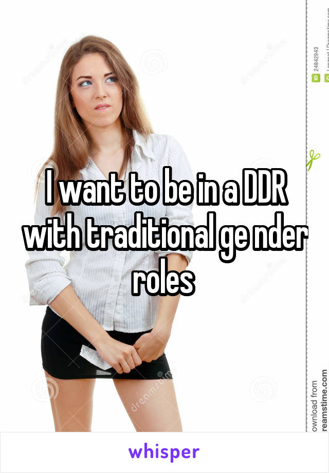 I want to be in a DDR with traditional ge nder roles
