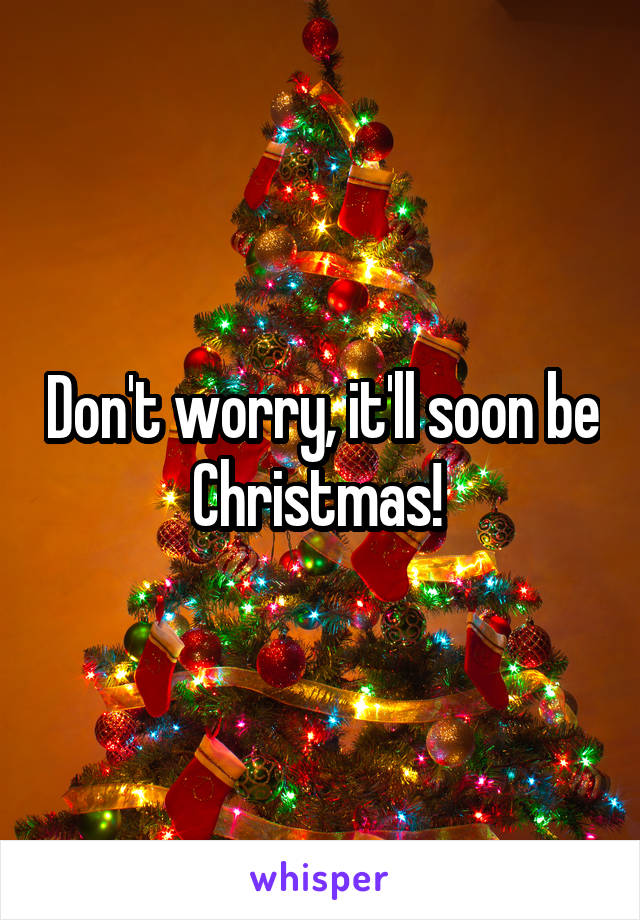 Don't worry, it'll soon be Christmas!