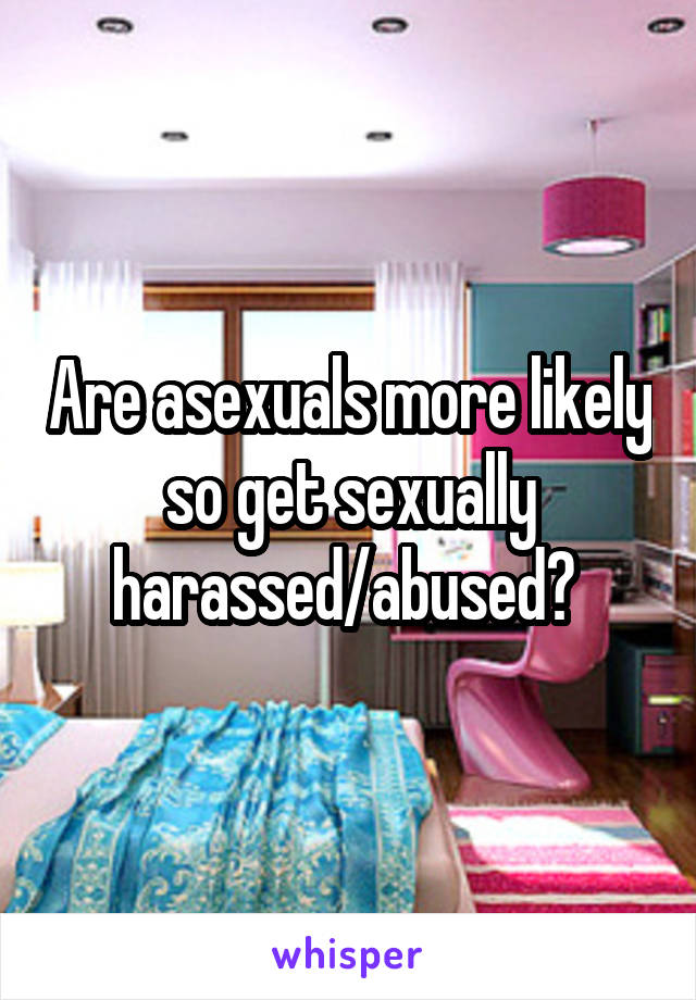 Are asexuals more likely so get sexually harassed/abused?
