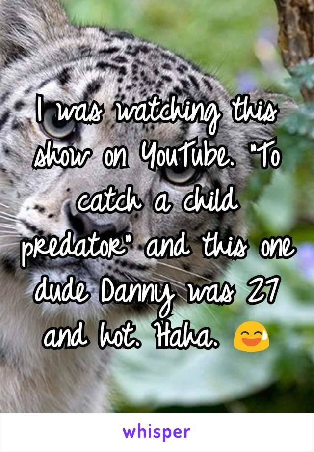 """I was watching this show on YouTube. """"To catch a child predator"""" and this one dude Danny was 27 and hot. Haha. 😅"""