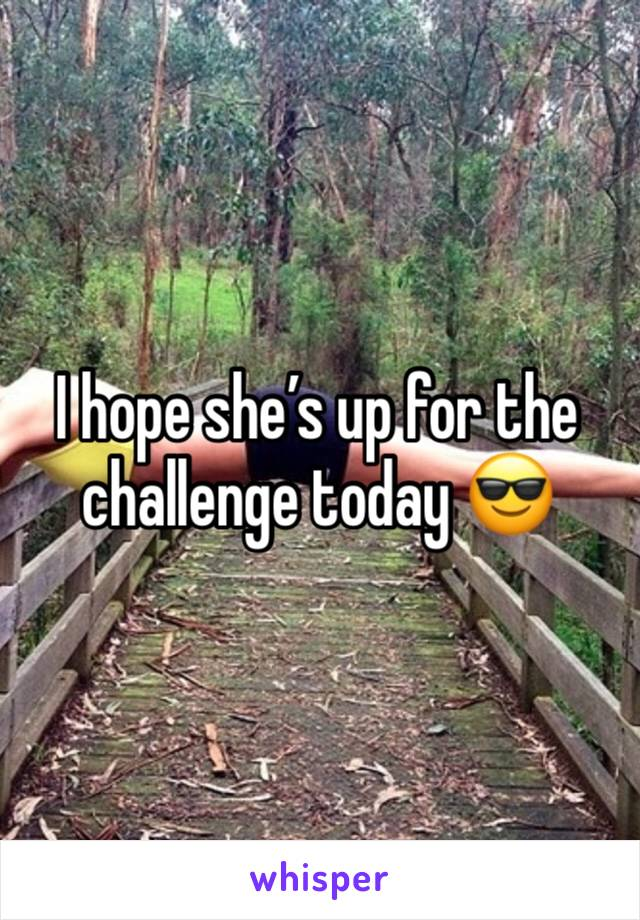 I hope she's up for the challenge today 😎