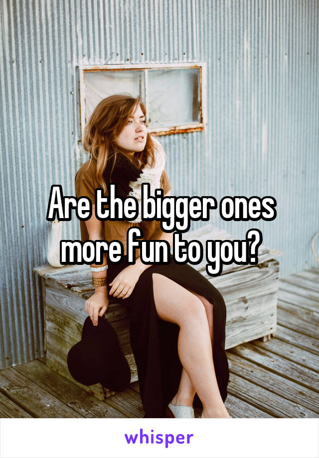 Are the bigger ones more fun to you?