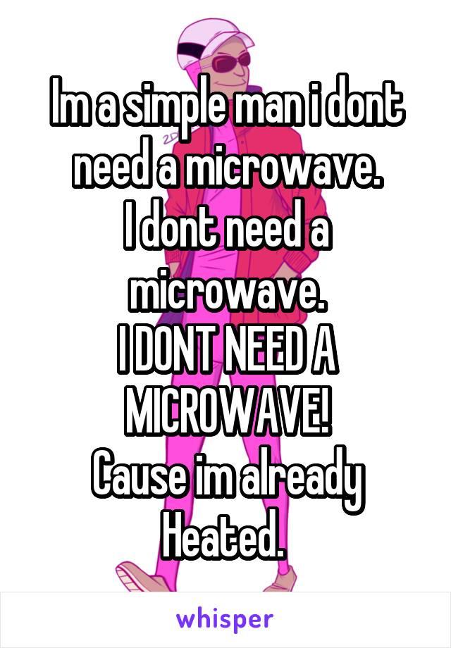 Im a simple man i dont need a microwave. I dont need a microwave. I DONT NEED A MICROWAVE! Cause im already Heated.