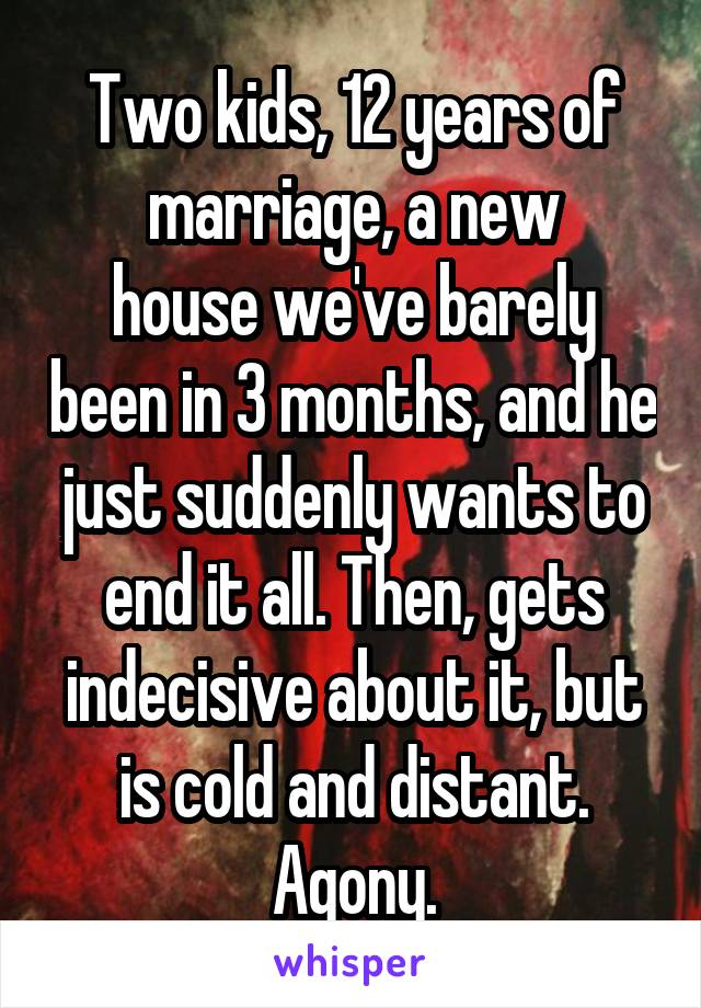 Two kids, 12 years of marriage, a new house we've barely been in 3 months, and he just suddenly wants to end it all. Then, gets indecisive about it, but is cold and distant. Agony.