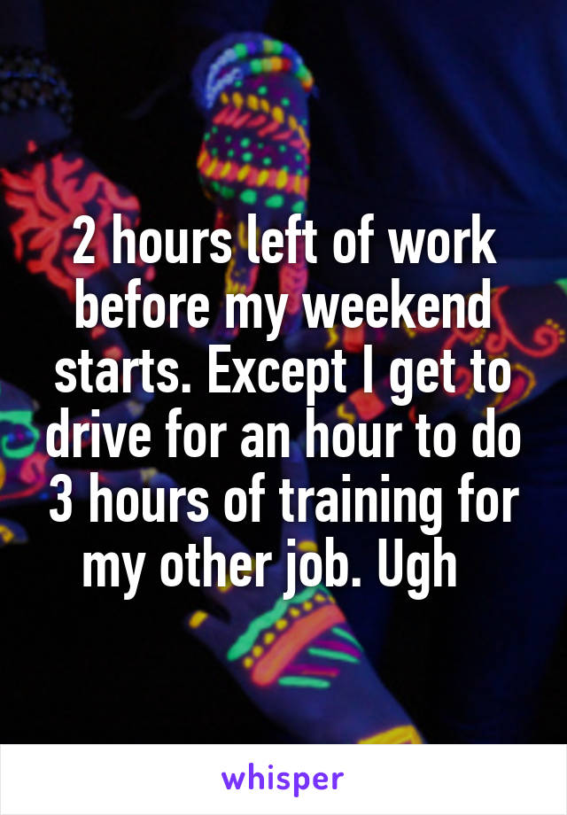 2 hours left of work before my weekend starts. Except I get to drive for an hour to do 3 hours of training for my other job. Ugh