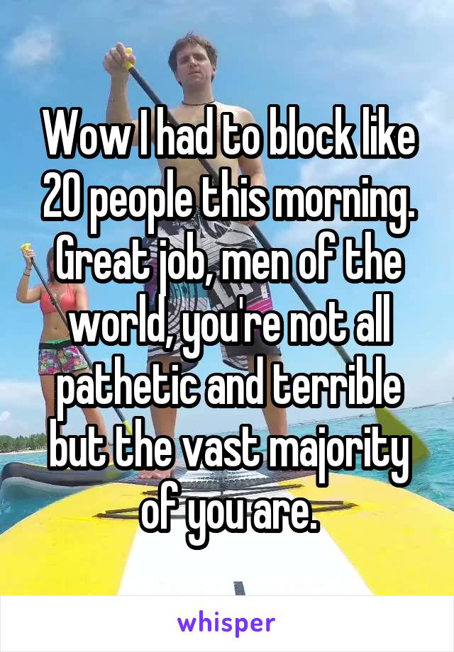 Wow I had to block like 20 people this morning. Great job, men of the world, you're not all pathetic and terrible but the vast majority of you are.