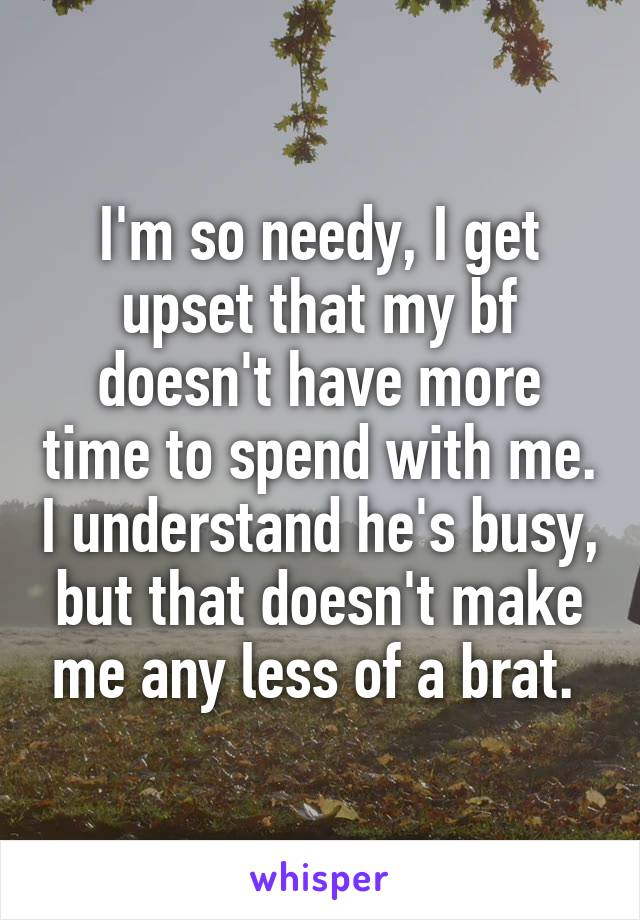 I'm so needy, I get upset that my bf doesn't have more time to spend with me. I understand he's busy, but that doesn't make me any less of a brat.
