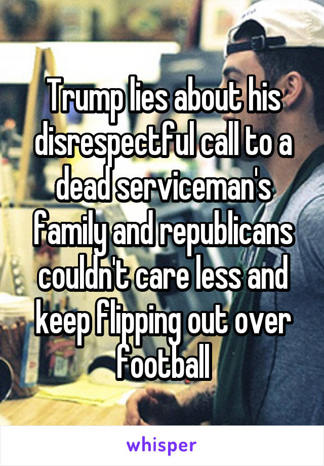 Trump lies about his disrespectful call to a dead serviceman's family and republicans couldn't care less and keep flipping out over football