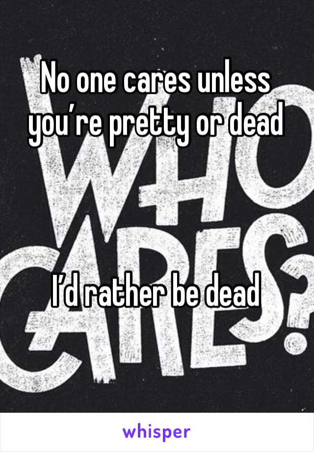 No one cares unless you're pretty or dead    I'd rather be dead