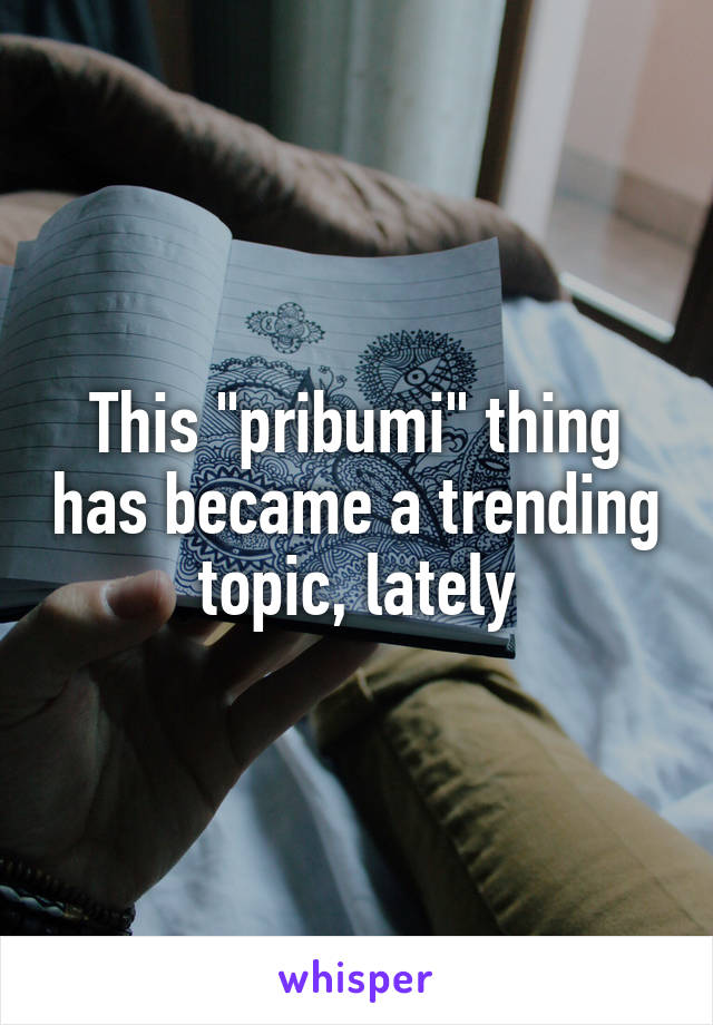 """This """"pribumi"""" thing has became a trending topic, lately"""
