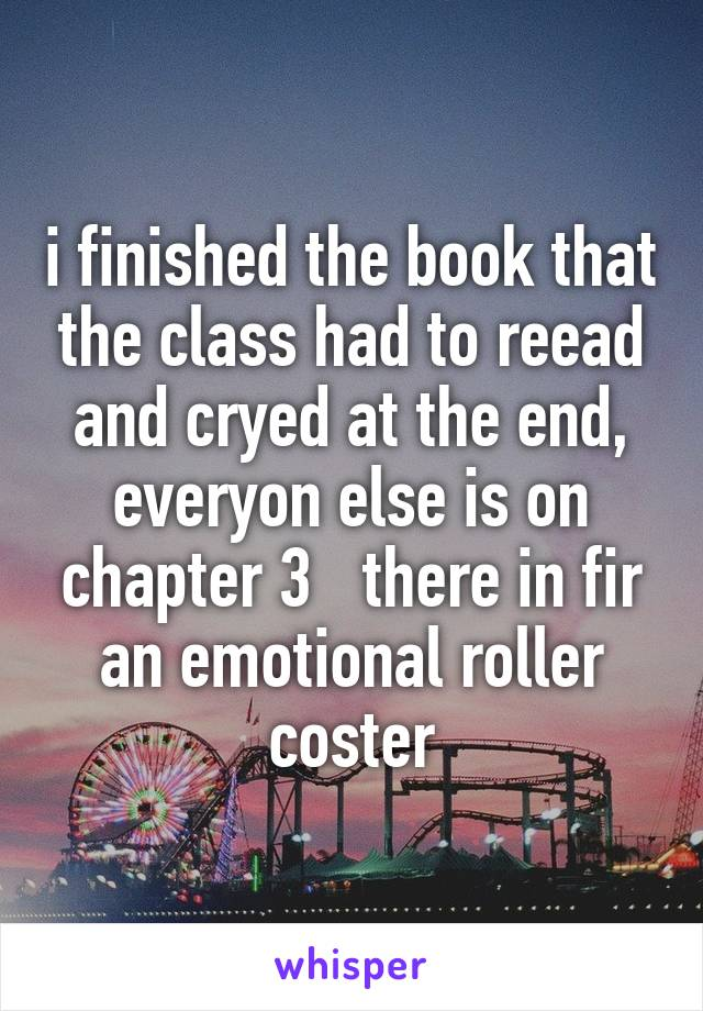 i finished the book that the class had to reead and cryed at the end, everyon else is on chapter 3   there in fir an emotional roller coster