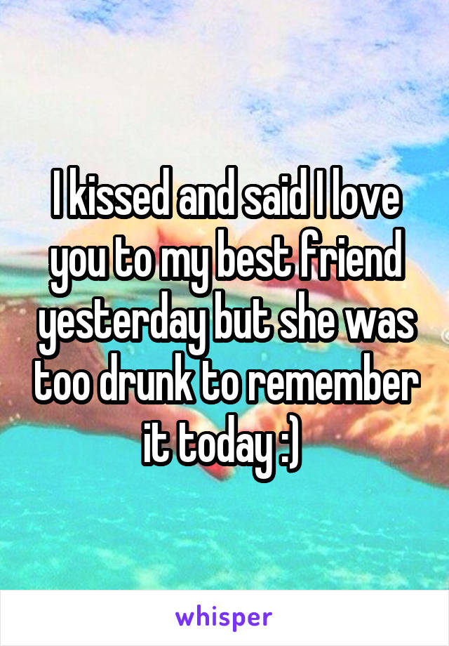 I kissed and said I love you to my best friend yesterday but she was too drunk to remember it today :)