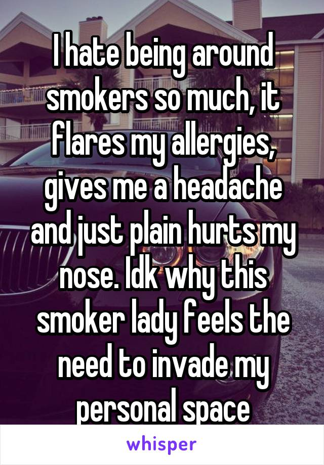 I hate being around smokers so much, it flares my allergies, gives me a headache and just plain hurts my nose. Idk why this smoker lady feels the need to invade my personal space