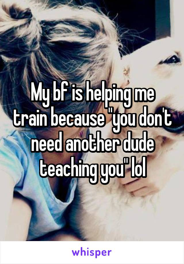 """My bf is helping me train because """"you don't need another dude teaching you"""" lol"""