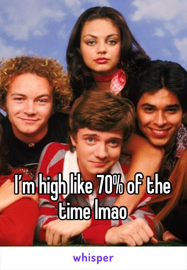 I'm high like 70% of the time lmao