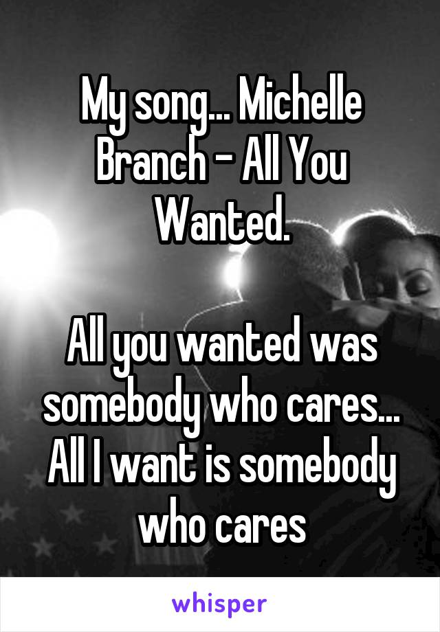 My song... Michelle Branch - All You Wanted.  All you wanted was somebody who cares... All I want is somebody who cares