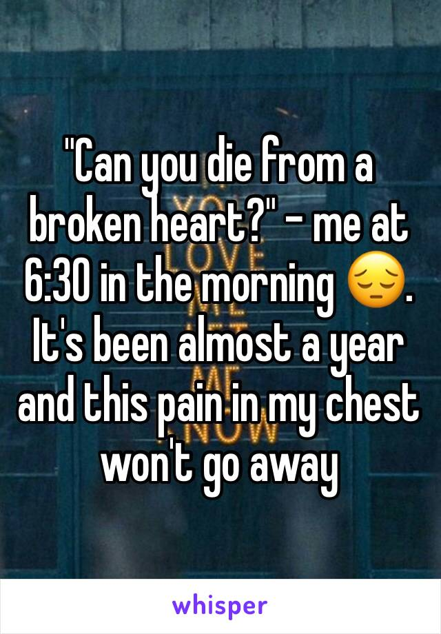 """""""Can you die from a broken heart?"""" - me at 6:30 in the morning 😔. It's been almost a year and this pain in my chest won't go away"""