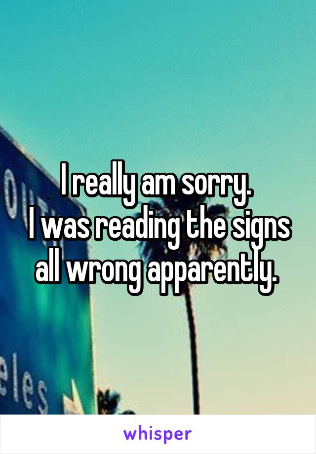 I really am sorry.  I was reading the signs all wrong apparently.