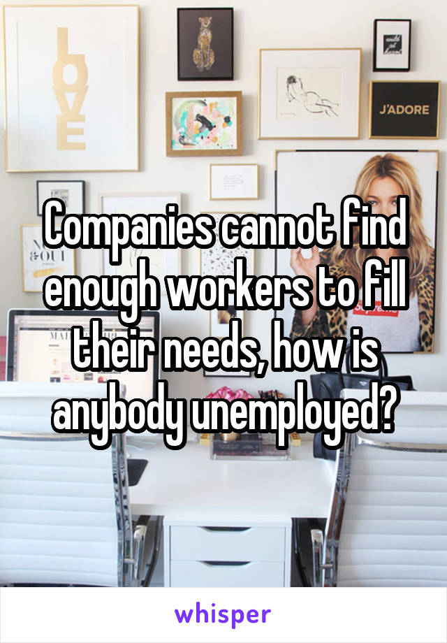 Companies cannot find enough workers to fill their needs, how is anybody unemployed?