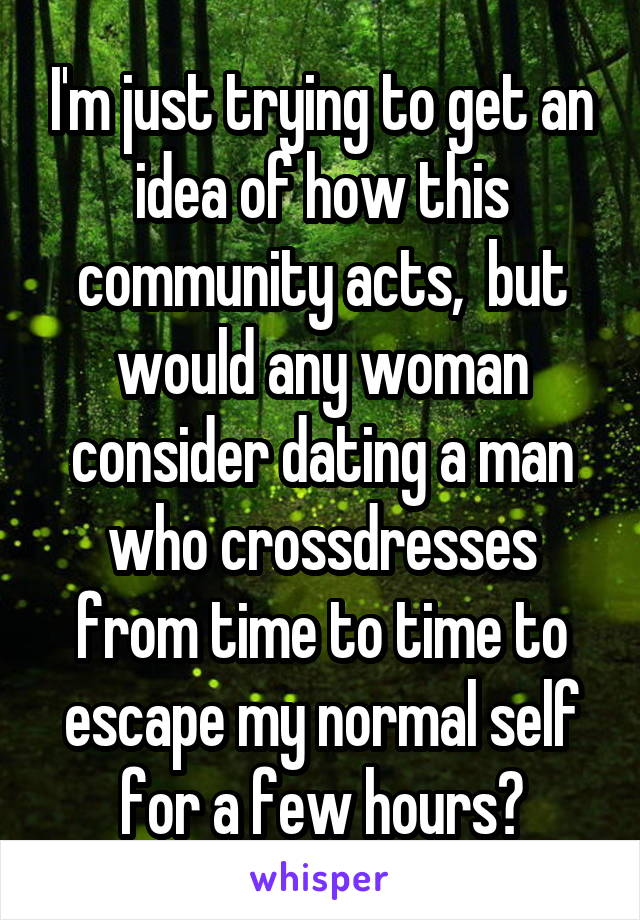 I'm just trying to get an idea of how this community acts,  but would any woman consider dating a man who crossdresses from time to time to escape my normal self for a few hours?