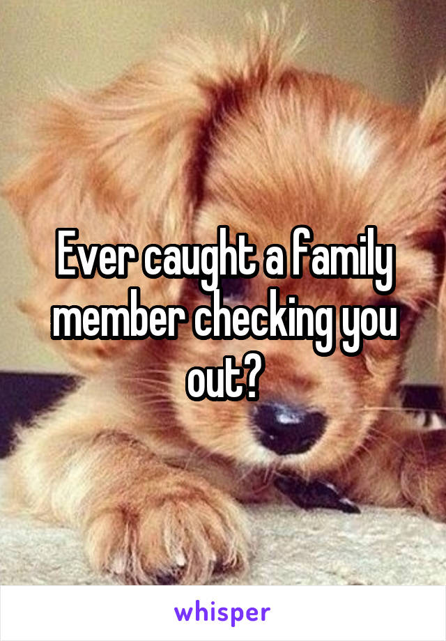 Ever caught a family member checking you out?