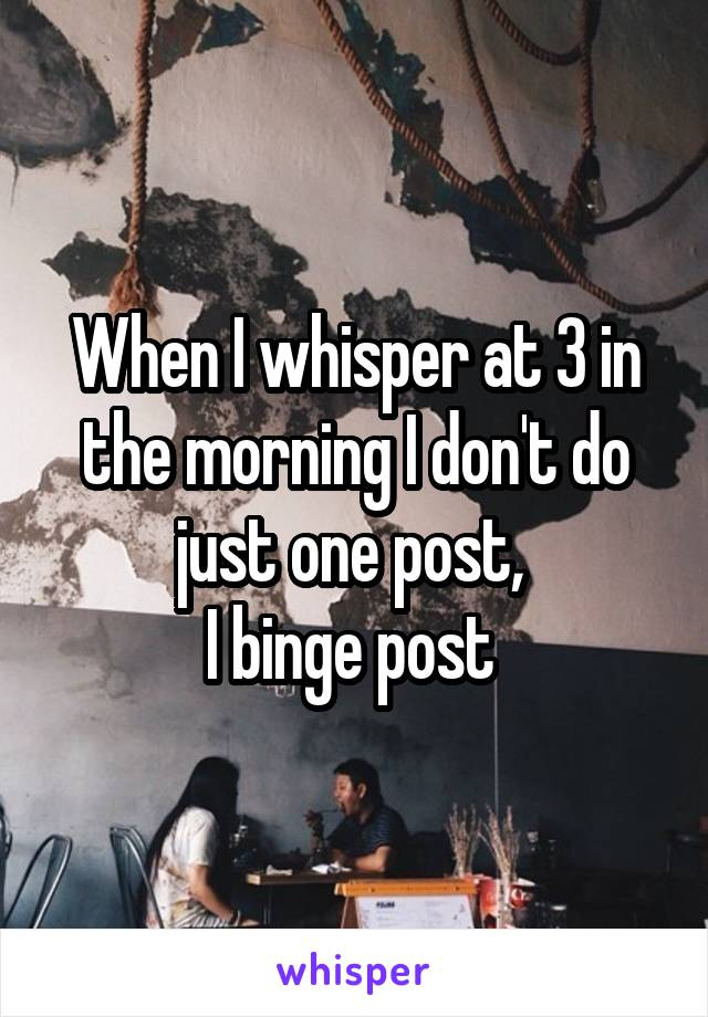 When I whisper at 3 in the morning I don't do just one post,  I binge post