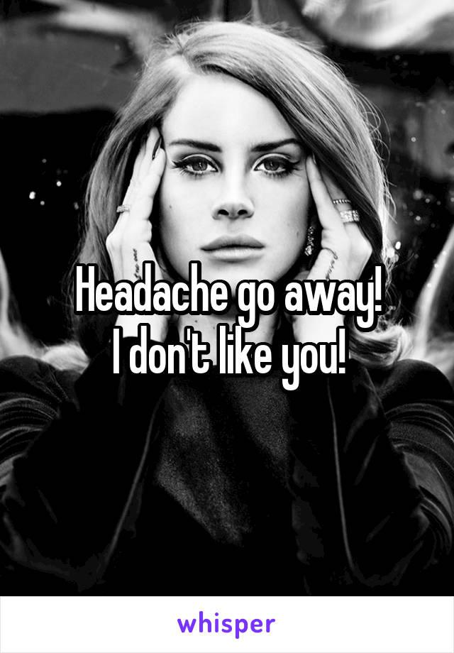 Headache go away! I don't like you!
