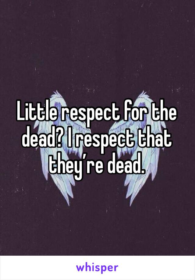 Little respect for the dead? I respect that they're dead.