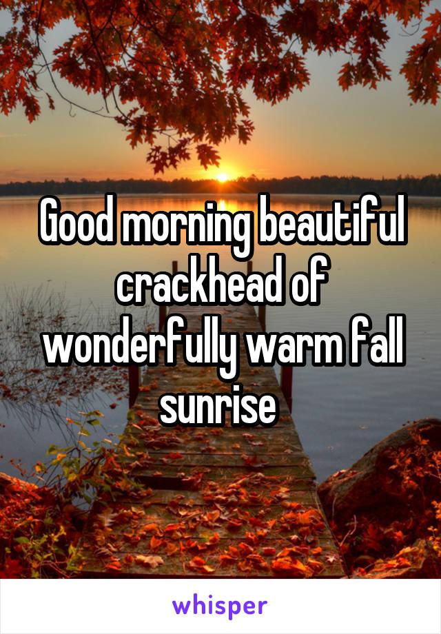 Good morning beautiful crackhead of wonderfully warm fall sunrise