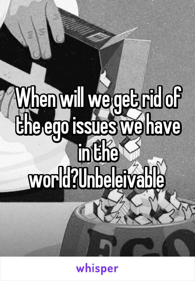 When will we get rid of the ego issues we have in the world?Unbeleivable