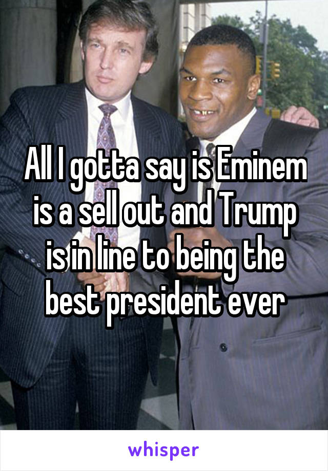 All I gotta say is Eminem is a sell out and Trump is in line to being the best president ever