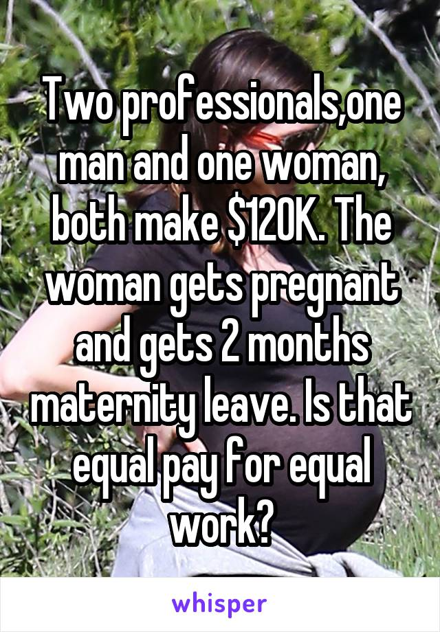 Two professionals,one man and one woman, both make $120K. The woman gets pregnant and gets 2 months maternity leave. Is that equal pay for equal work?