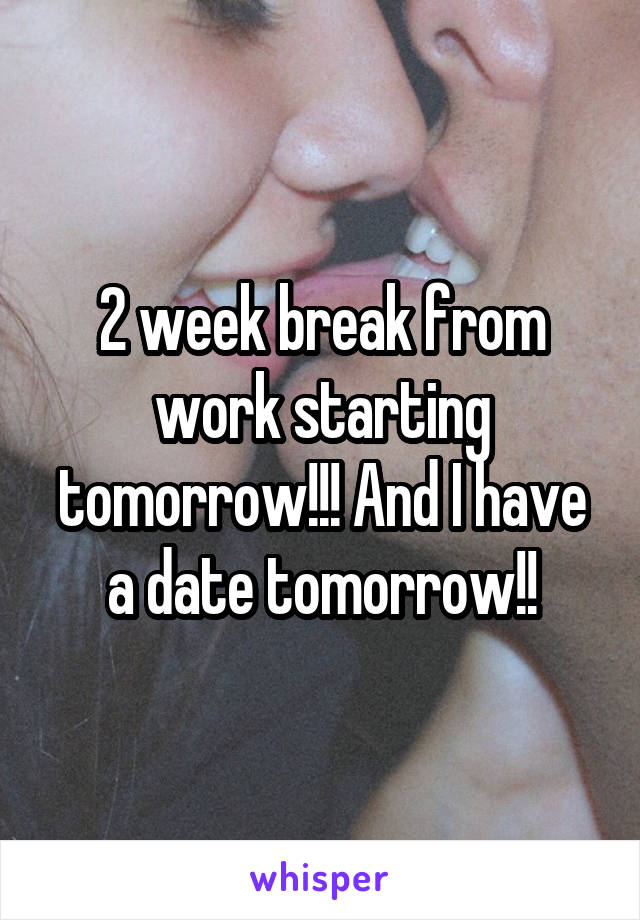 2 week break from work starting tomorrow!!! And I have a date tomorrow!!