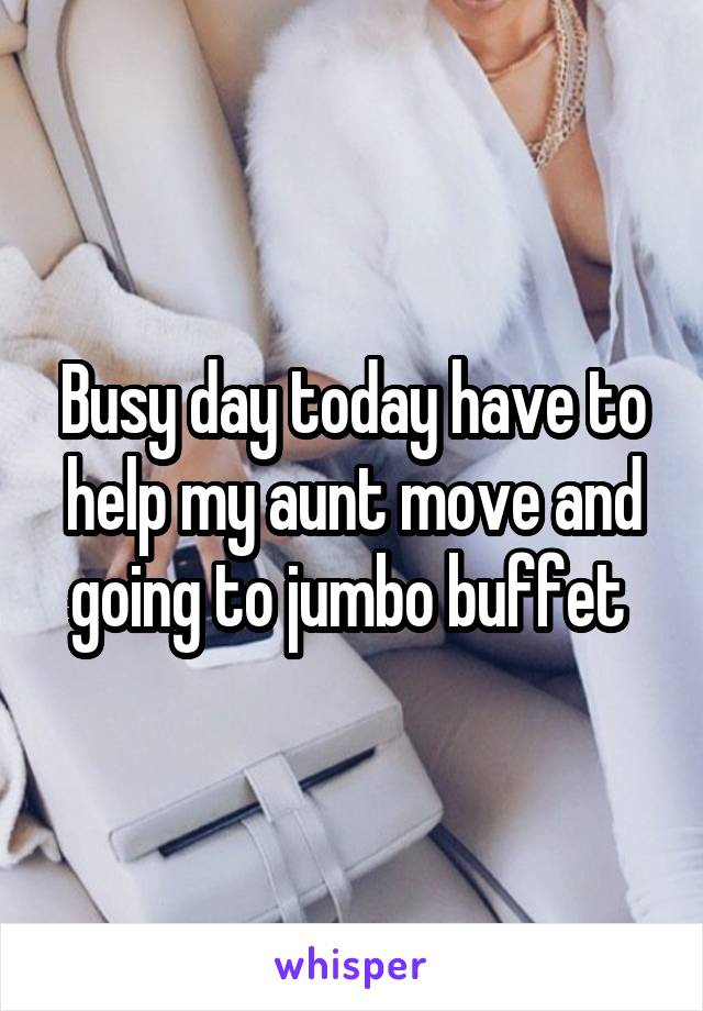 Busy day today have to help my aunt move and going to jumbo buffet