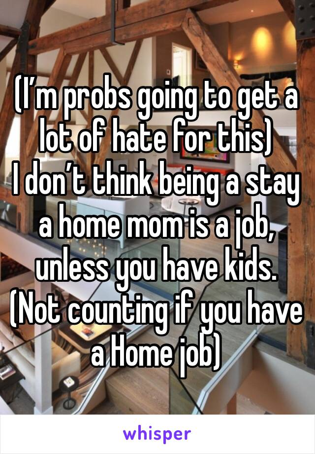 (I'm probs going to get a lot of hate for this)  I don't think being a stay a home mom is a job, unless you have kids.  (Not counting if you have a Home job)